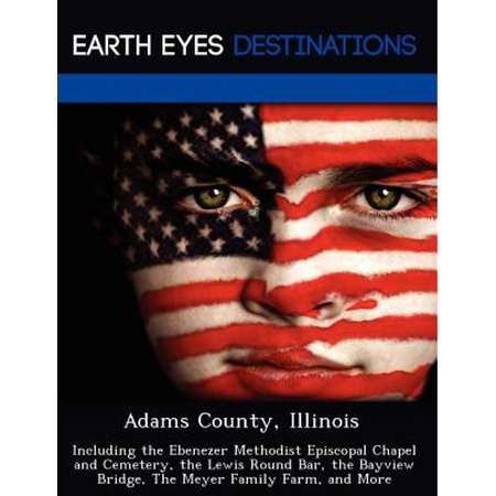 Adams County, Illinois : Including the Ebenezer Methodist Episcopal Chapel and Cemetery, the Lewis Round Bar, the Bayview Bridge, the Meyer Family Farm, and More thumb