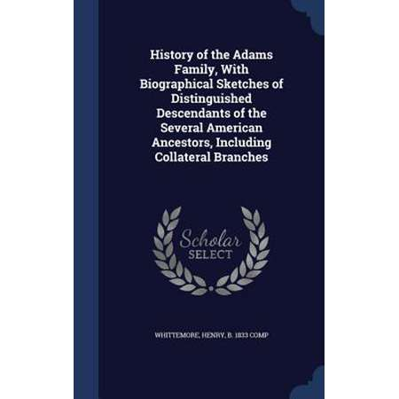 History of the Adams Family, with Biographical Sketches of Distinguished Descendants of the Several American Ancestors, Including Collateral Branches thumb